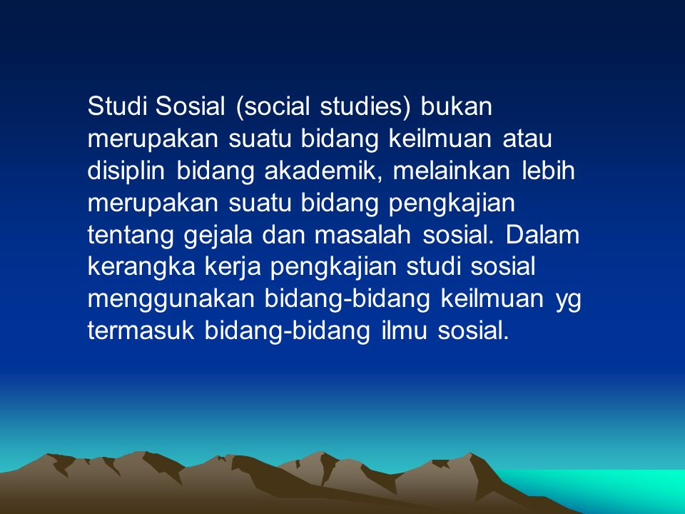 Studi Sosial (social studies) bukan merupakan suatu bidang keilmuan atau disiplin bidang akademik, melainkan lebih merupakan suatu bidang pengkajian tentang gejala dan masalah sosial.