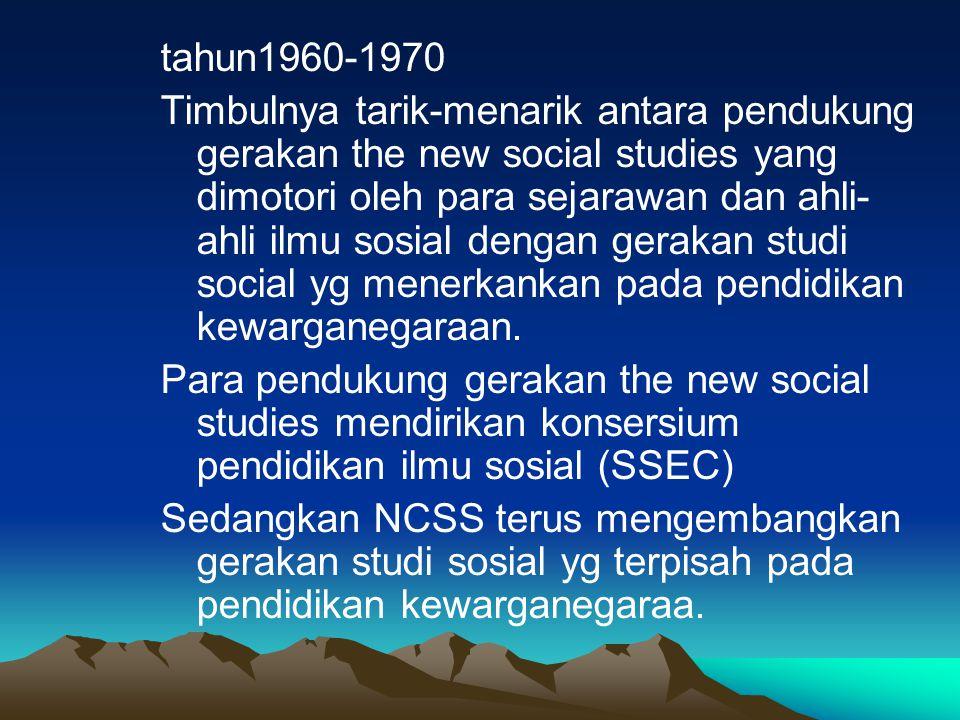 tahun1960-1970 Timbulnya tarik-menarik antara pendukung gerakan the new social studies yang dimotori oleh para sejarawan dan ahli-ahli ilmu sosial dengan gerakan studi social yg menerkankan pada pendidikan kewarganegaraan.
