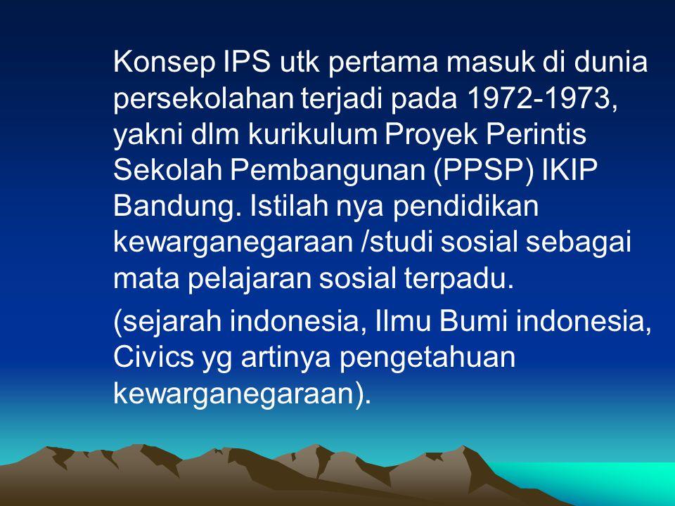 Konsep IPS utk pertama masuk di dunia persekolahan terjadi pada 1972-1973, yakni dlm kurikulum Proyek Perintis Sekolah Pembangunan (PPSP) IKIP Bandung.