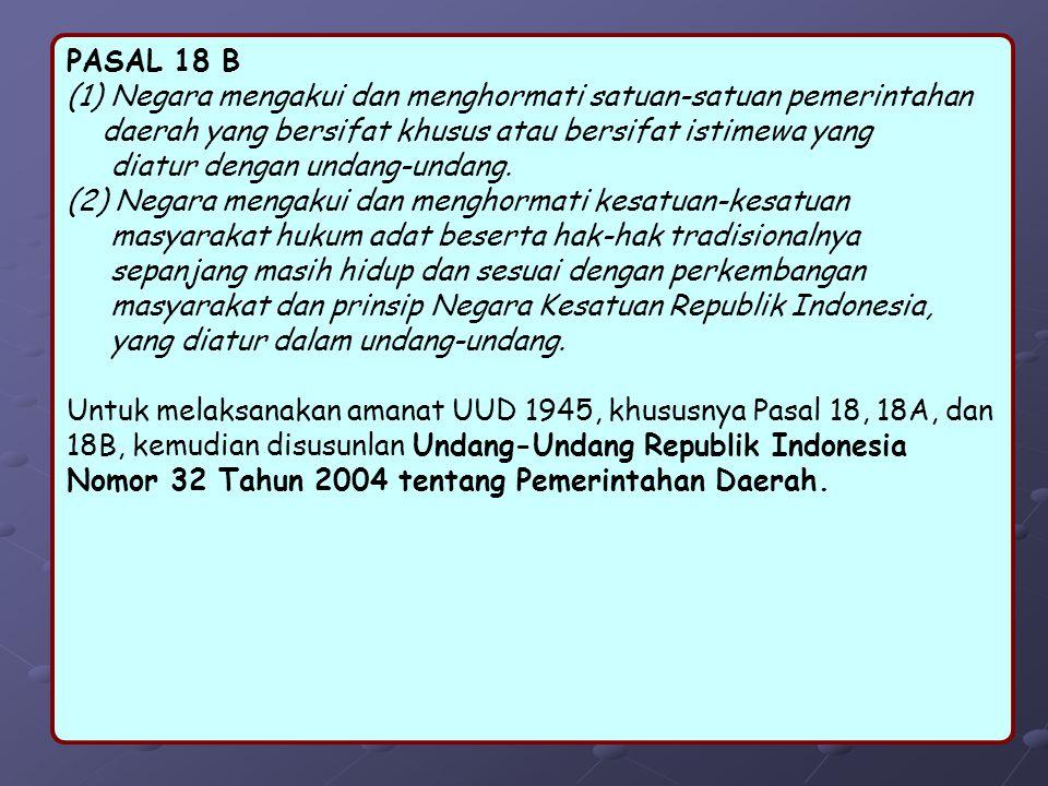 PASAL 18 B (1) Negara mengakui dan menghormati satuan-satuan pemerintahan. daerah yang bersifat khusus atau bersifat istimewa yang.