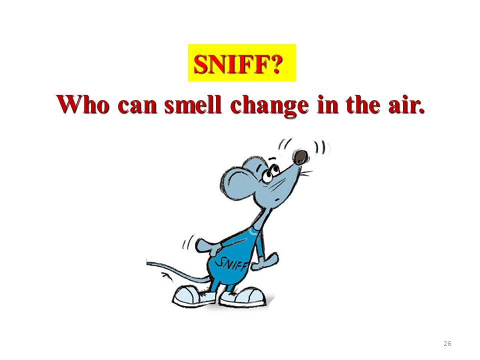 Who can smell change in the air.
