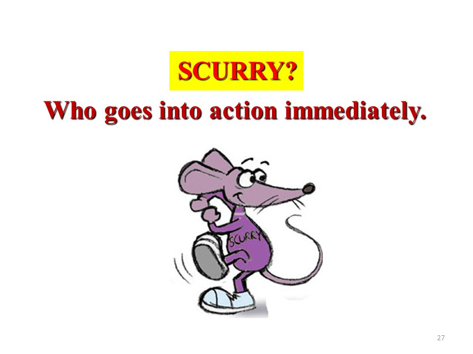 SCURRY Who goes into action immediately.