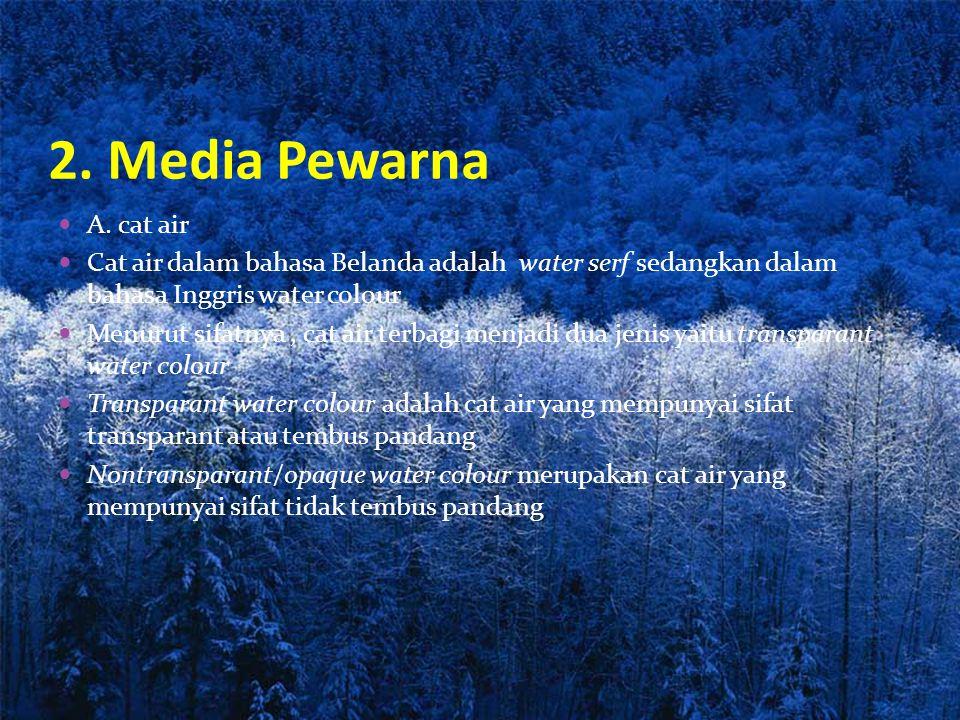 2. Media Pewarna A. cat air. Cat air dalam bahasa Belanda adalah water serf sedangkan dalam bahasa Inggris water colour.