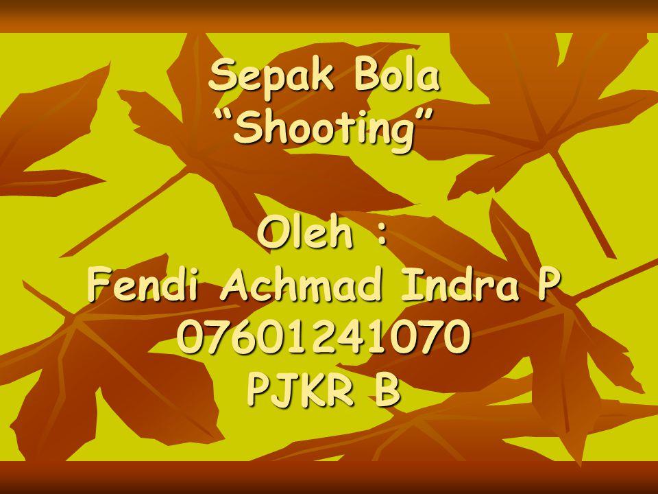 Sepak Bola Shooting Oleh : Fendi Achmad Indra P 07601241070 PJKR B