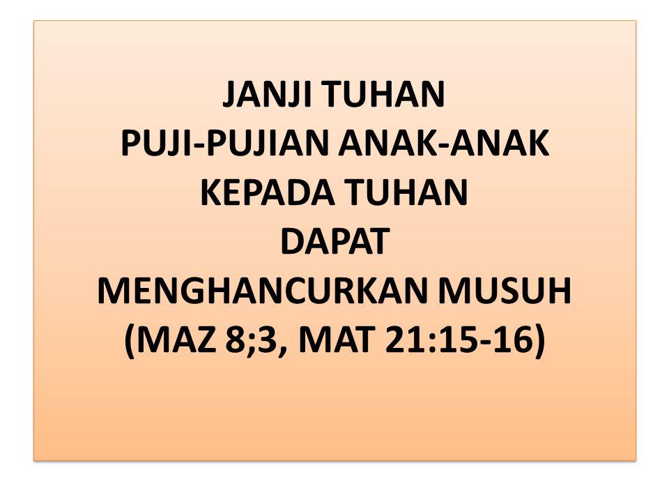 JANJI TUHAN PUJI-PUJIAN ANAK-ANAK KEPADA TUHAN DAPAT MENGHANCURKAN MUSUH (MAZ 8;3, MAT 21:15-16)