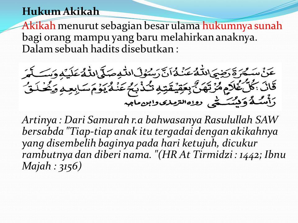 Hukum Akikah Akikah menurut sebagian besar ulama hukumnya sunah bagi orang mampu yang baru melahirkan anaknya. Dalam sebuah hadits disebutkan :