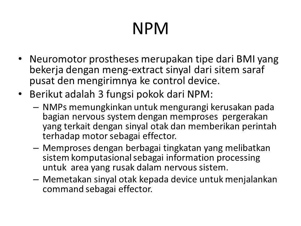 NPM Neuromotor prostheses merupakan tipe dari BMI yang bekerja dengan meng-extract sinyal dari sitem saraf pusat den mengirimnya ke control device.