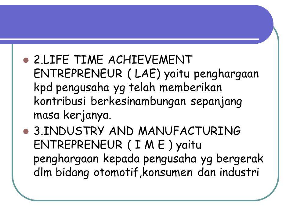 2.LIFE TIME ACHIEVEMENT ENTREPRENEUR ( LAE) yaitu penghargaan kpd pengusaha yg telah memberikan kontribusi berkesinambungan sepanjang masa kerjanya.