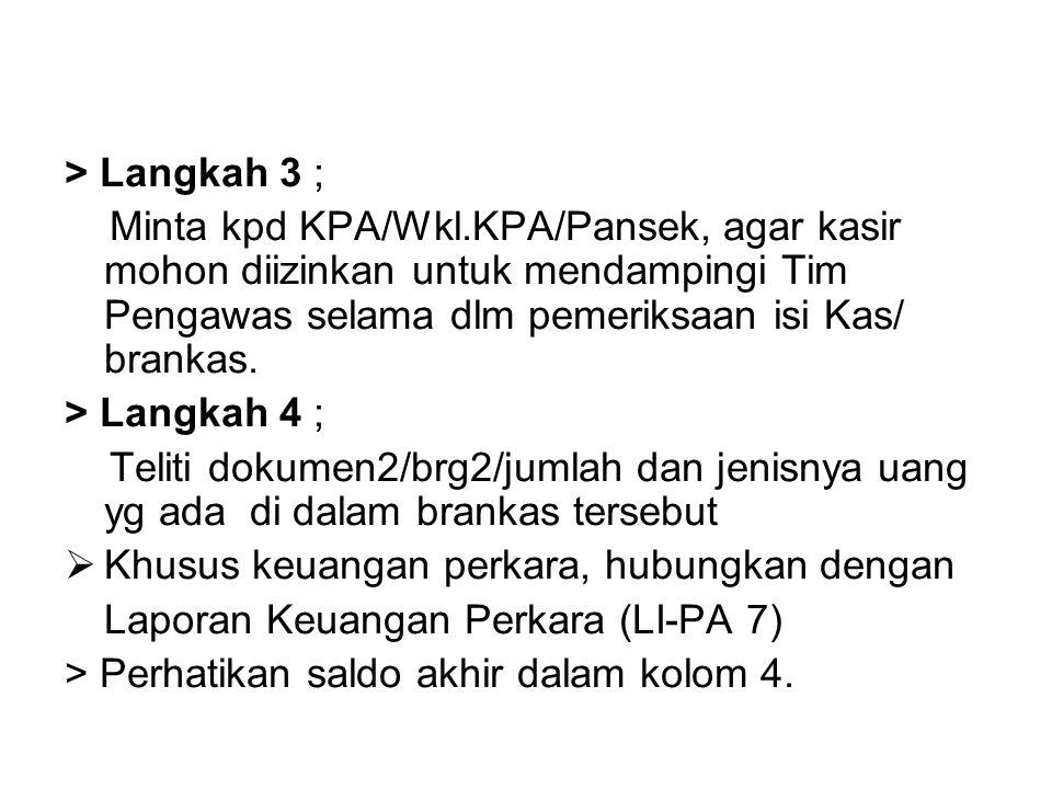 > Langkah 3 ; Minta kpd KPA/Wkl.KPA/Pansek, agar kasir mohon diizinkan untuk mendampingi Tim Pengawas selama dlm pemeriksaan isi Kas/ brankas.