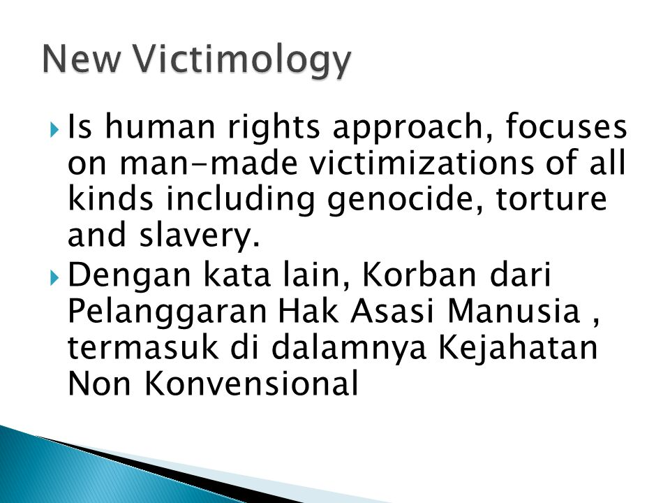 New Victimology Is human rights approach, focuses on man-made victimizations of all kinds including genocide, torture and slavery.