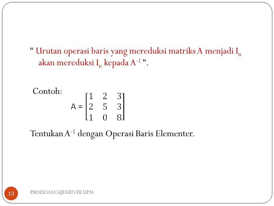 Urutan operasi baris yang mereduksi matriks A menjadi In akan mereduksi In kepada A-1 . Contoh: Tentukan A-1 dengan Operasi Baris Elementer.