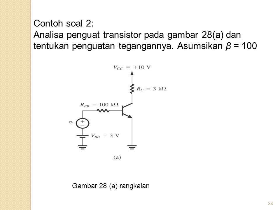 Contoh soal 2: Analisa penguat transistor pada gambar 28(a) dan tentukan penguatan tegangannya. Asumsikan β = 100.