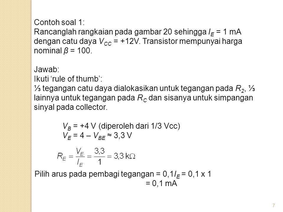 Contoh soal 1: Rancanglah rangkaian pada gambar 20 sehingga IE = 1 mA dengan catu daya VCC = +12V. Transistor mempunyai harga nominal β = 100.