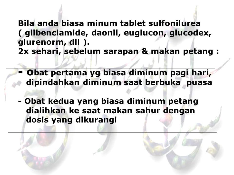 Bila anda biasa minum tablet sulfonilurea ( glibenclamide, daonil, euglucon, glucodex, glurenorm, dll ).