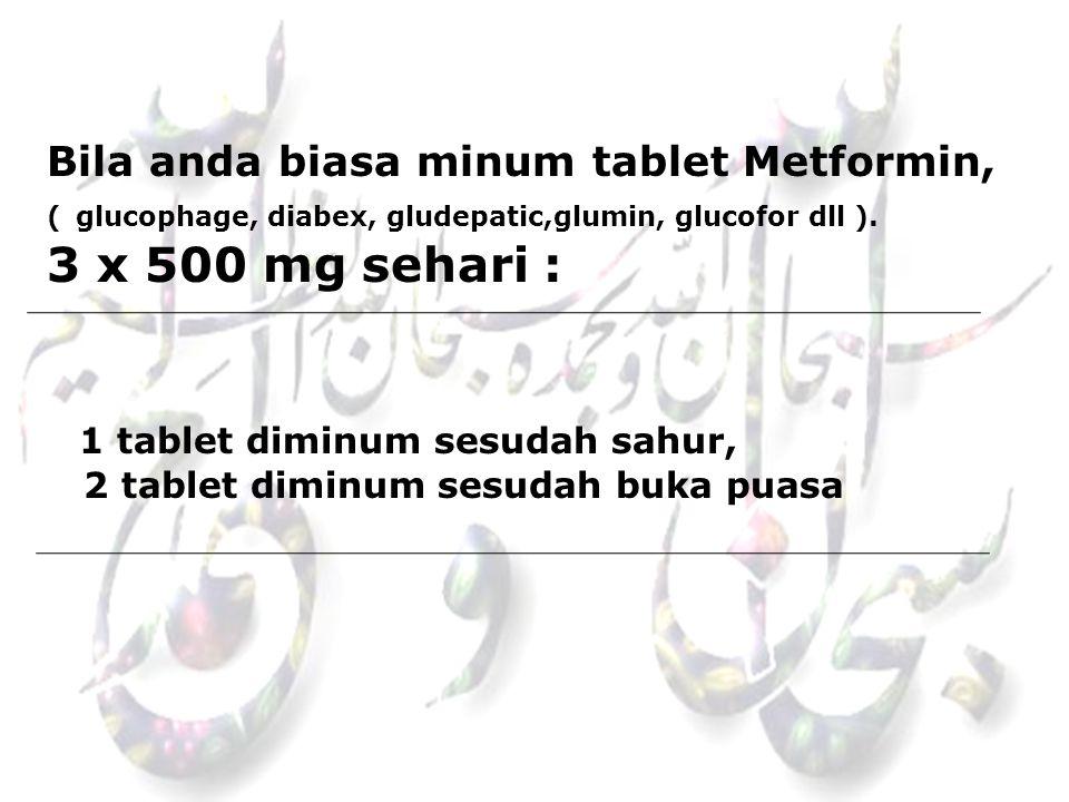 Bila anda biasa minum tablet Metformin, ( glucophage, diabex, gludepatic,glumin, glucofor dll ).