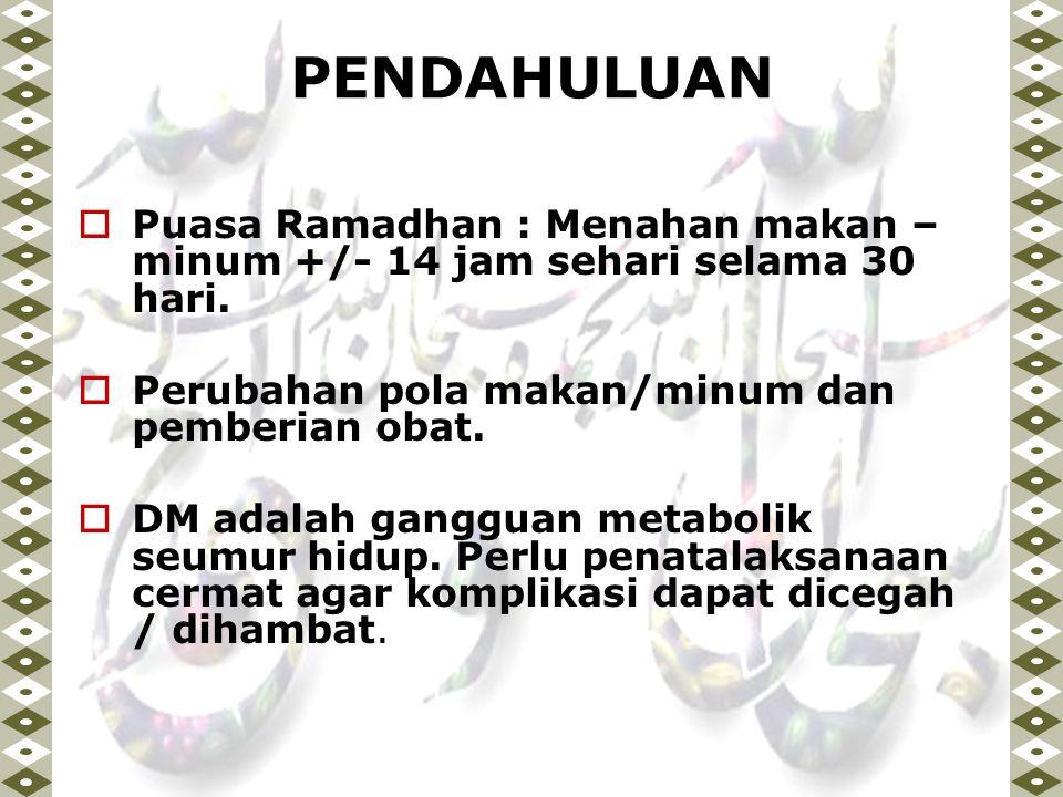 PENDAHULUAN Puasa Ramadhan : Menahan makan – minum +/- 14 jam sehari selama 30 hari. Perubahan pola makan/minum dan pemberian obat.