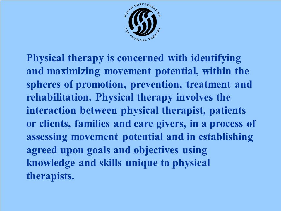 Physical therapy is concerned with identifying and maximizing movement potential, within the spheres of promotion, prevention, treatment and rehabilitation.