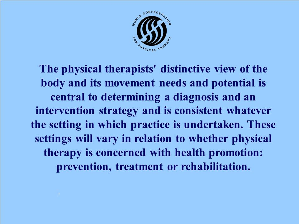 The physical therapists distinctive view of the body and its movement needs and potential is central to determining a diagnosis and an intervention strategy and is consistent whatever the setting in which practice is undertaken. These settings will vary in relation to whether physical therapy is concerned with health promotion: prevention, treatment or rehabilitation.