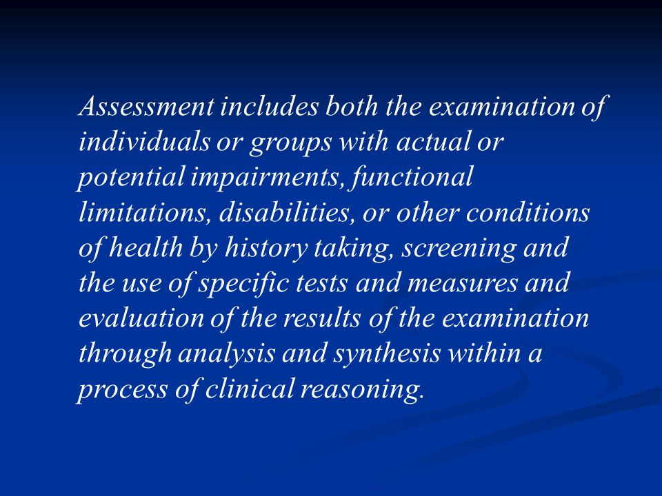 Assessment includes both the examination of individuals or groups with actual or potential impairments, functional limitations, disabilities, or other conditions of health by history taking, screening and the use of specific tests and measures and evaluation of the results of the examination through analysis and synthesis within a process of clinical reasoning.