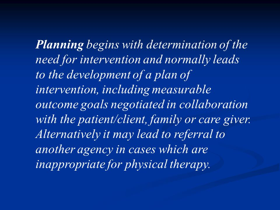 Planning begins with determination of the need for intervention and normally leads to the development of a plan of intervention, including measurable outcome goals negotiated in collaboration with the patient/client, family or care giver.