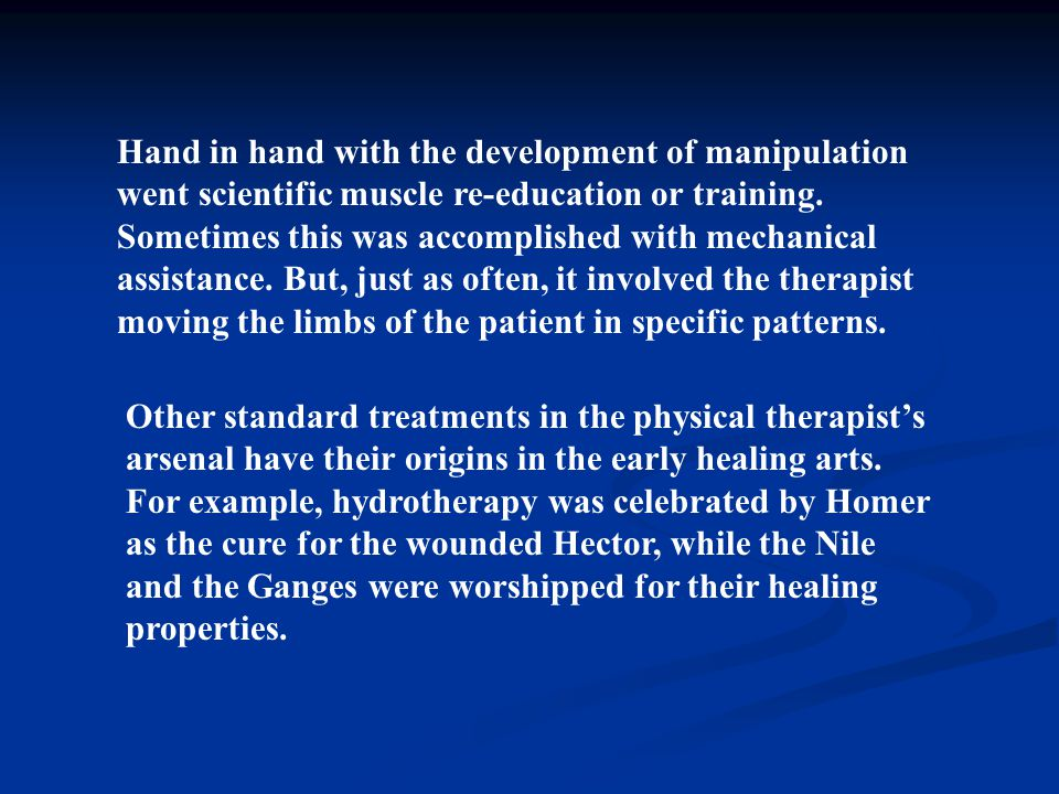 Hand in hand with the development of manipulation went scientific muscle re-education or training. Sometimes this was accomplished with mechanical assistance. But, just as often, it involved the therapist moving the limbs of the patient in specific patterns.
