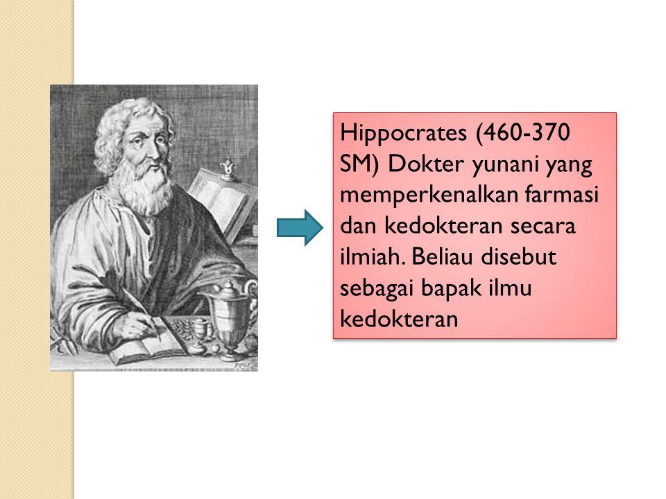 Hippocrates (460-370 SM) Dokter yunani yang memperkenalkan farmasi dan kedokteran secara ilmiah.