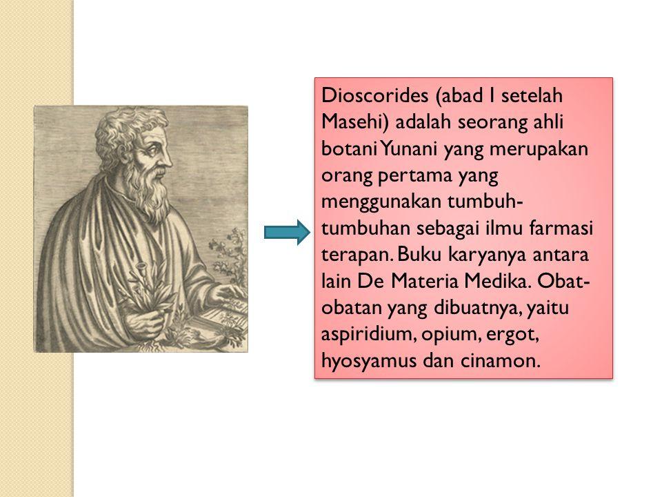 Dioscorides (abad I setelah Masehi) adalah seorang ahli botani Yunani yang merupakan orang pertama yang menggunakan tumbuh-tumbuhan sebagai ilmu farmasi terapan.