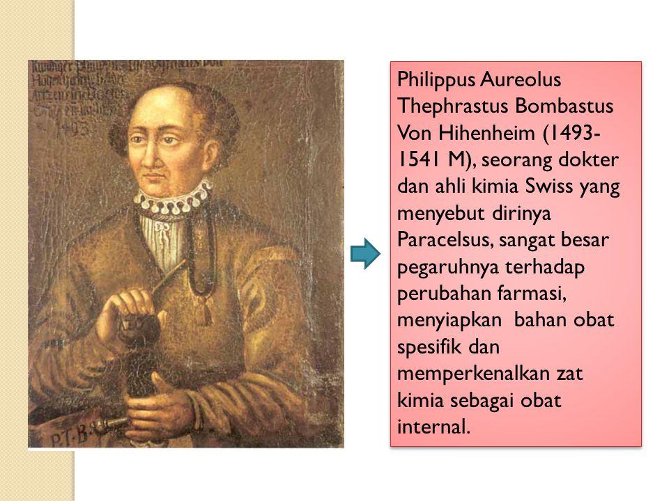 Philippus Aureolus Thephrastus Bombastus Von Hihenheim (1493-1541 M), seorang dokter dan ahli kimia Swiss yang menyebut dirinya Paracelsus, sangat besar pegaruhnya terhadap perubahan farmasi, menyiapkan bahan obat spesifik dan memperkenalkan zat kimia sebagai obat internal.