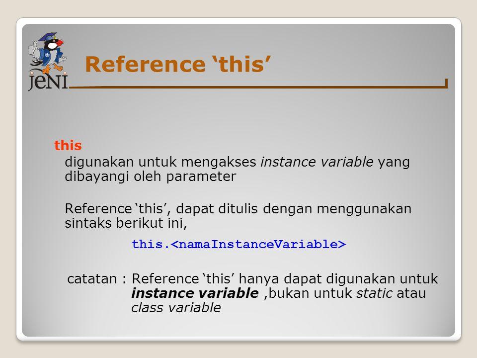 Reference 'this' this. digunakan untuk mengakses instance variable yang dibayangi oleh parameter.