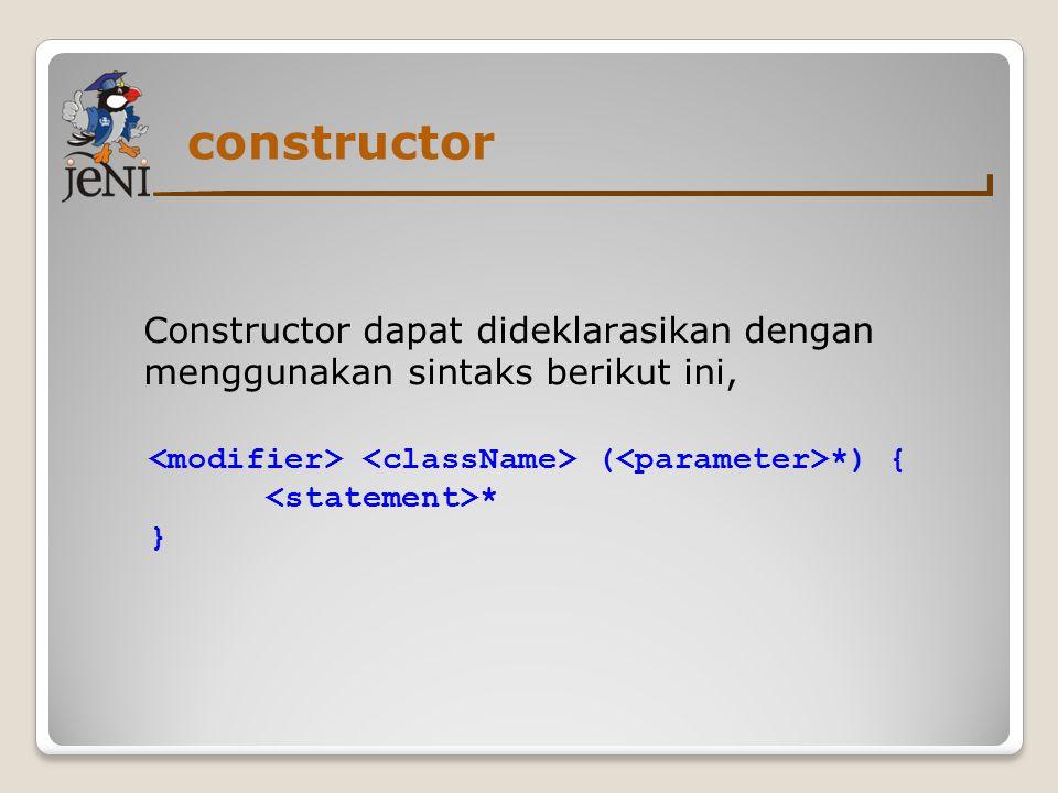 constructor Constructor dapat dideklarasikan dengan menggunakan sintaks berikut ini, <modifier> <className> (<parameter>*) {