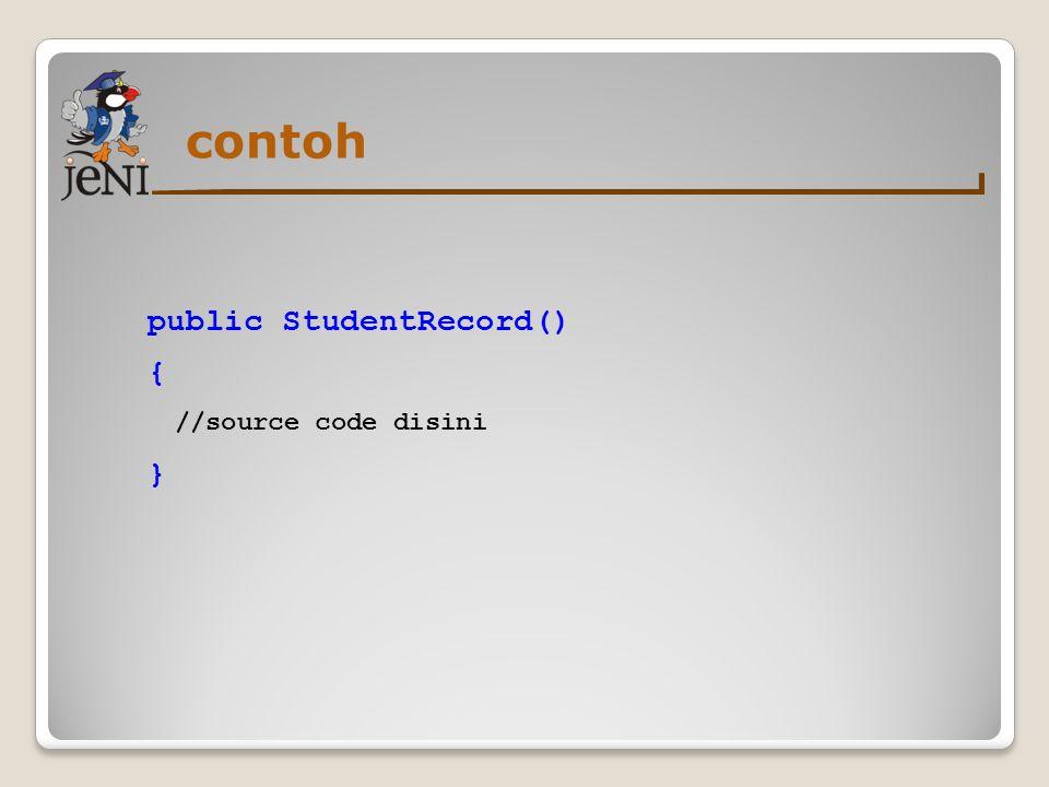 contoh public StudentRecord() { //source code disini }