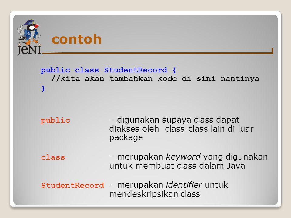 contoh public class StudentRecord { //kita akan tambahkan kode di sini nantinya. }