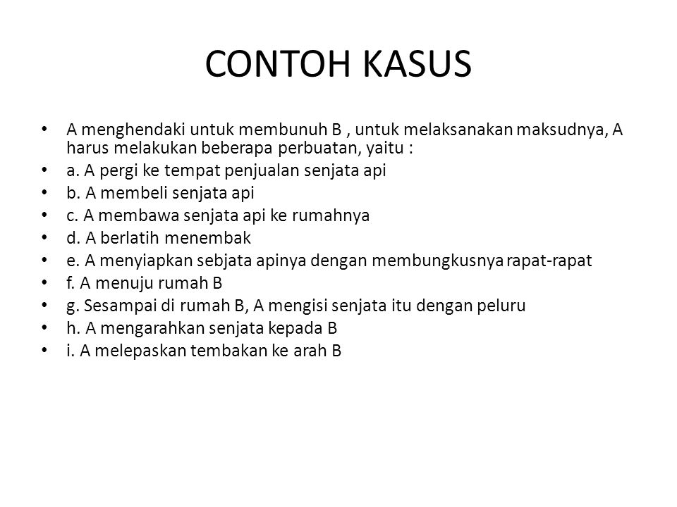 CONTOH KASUS A menghendaki untuk membunuh B , untuk melaksanakan maksudnya, A harus melakukan beberapa perbuatan, yaitu :