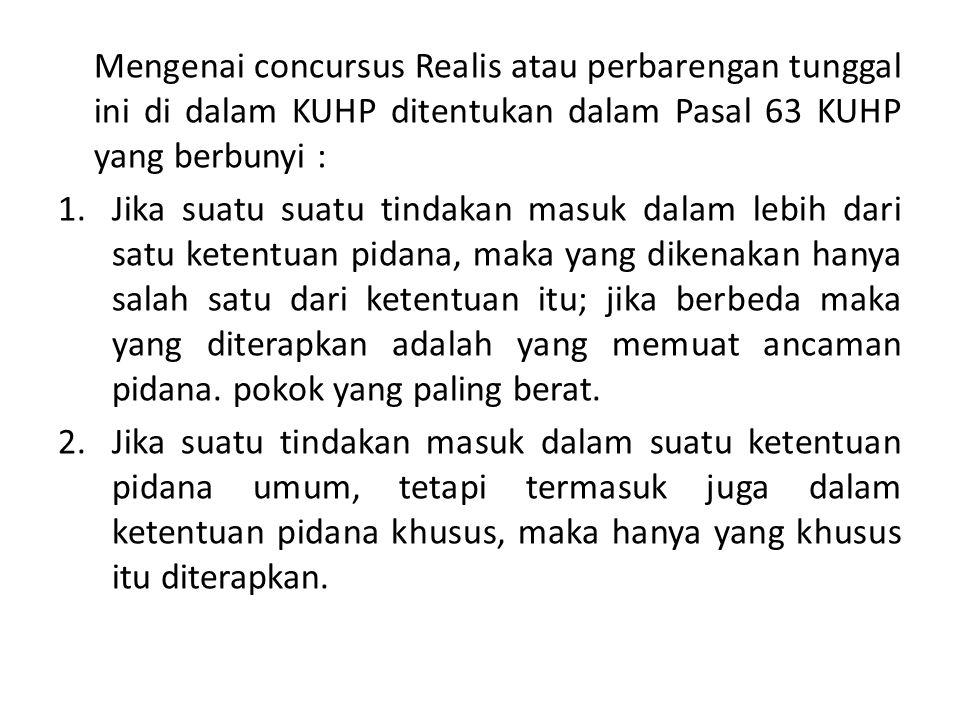 Mengenai concursus Realis atau perbarengan tunggal ini di dalam KUHP ditentukan dalam Pasal 63 KUHP yang berbunyi :