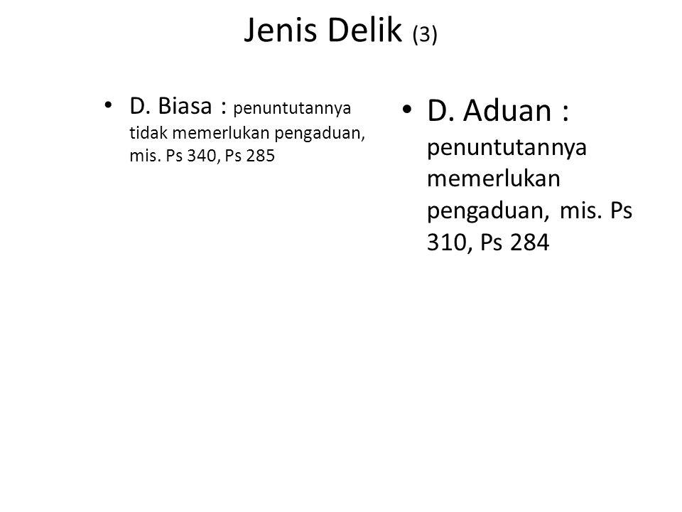 Jenis Delik (3) D. Biasa : penuntutannya tidak memerlukan pengaduan, mis. Ps 340, Ps 285.