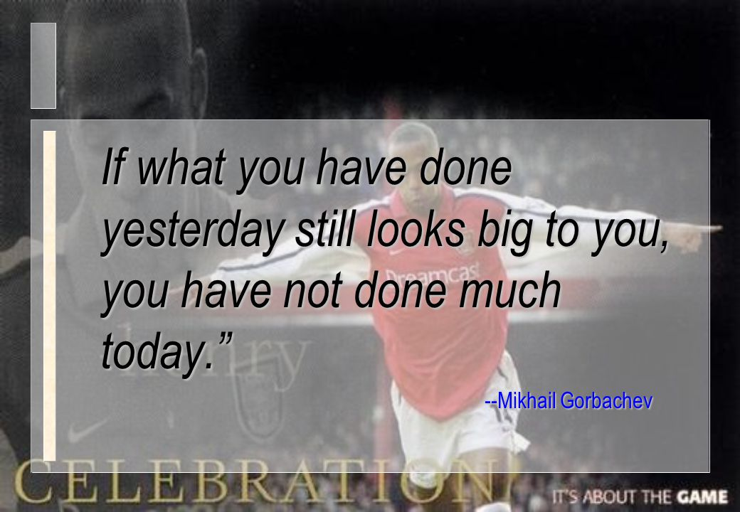 If what you have done yesterday still looks big to you, you have not done much today.