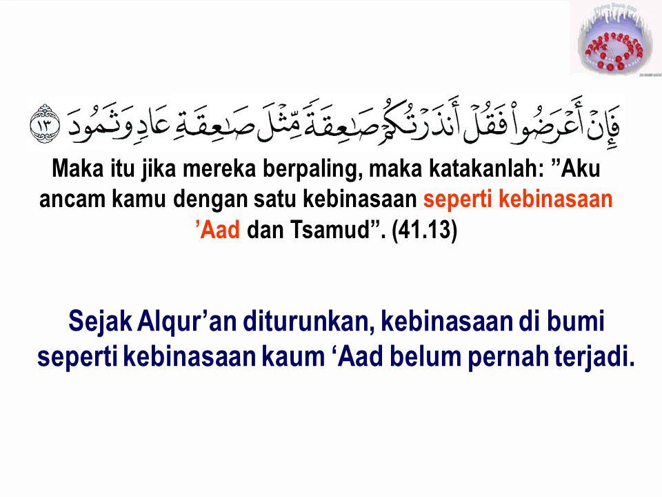 Maka itu jika mereka berpaling, maka katakanlah: Aku ancam kamu dengan satu kebinasaan seperti kebinasaan 'Aad dan Tsamud . (41.13)