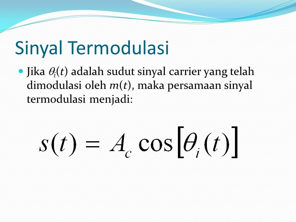 Sinyal Termodulasi Jika qi(t) adalah sudut sinyal carrier yang telah dimodulasi oleh m(t), maka persamaan sinyal termodulasi menjadi: