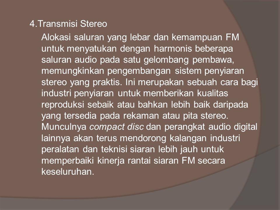 4.Transmisi Stereo Alokasi saluran yang lebar dan kemampuan FM untuk menyatukan dengan harmonis beberapa saluran audio pada satu gelombang pembawa, memungkinkan pengembangan sistem penyiaran stereo yang praktis.
