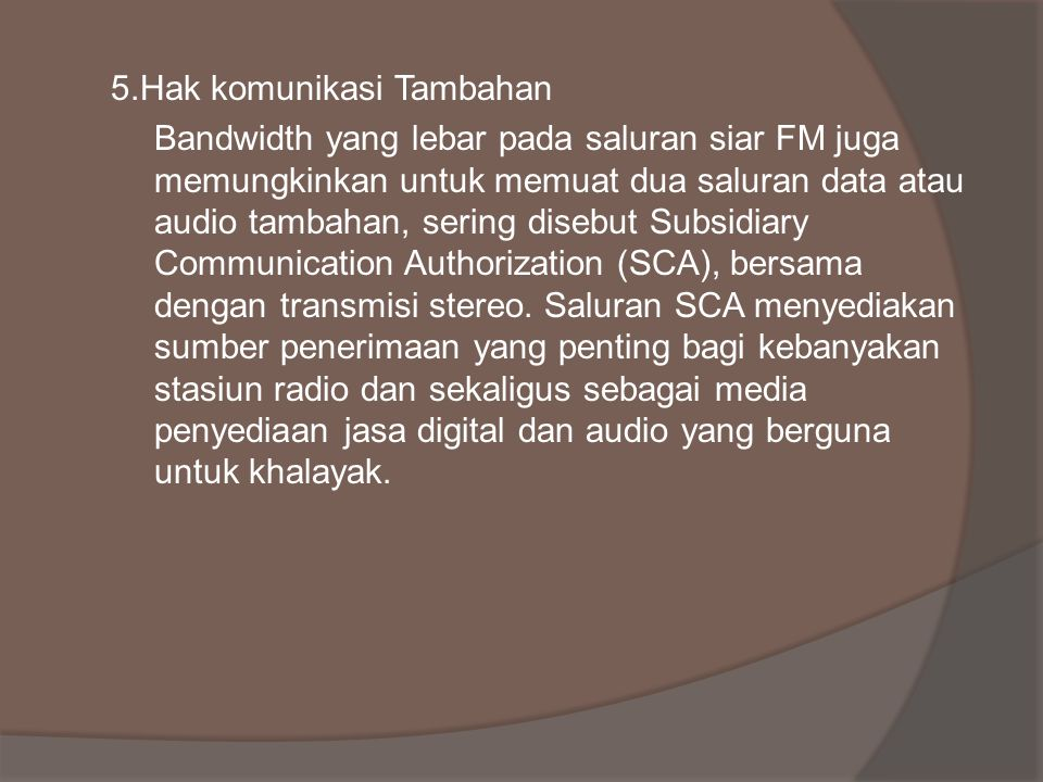 5.Hak komunikasi Tambahan Bandwidth yang lebar pada saluran siar FM juga memungkinkan untuk memuat dua saluran data atau audio tambahan, sering disebut Subsidiary Communication Authorization (SCA), bersama dengan transmisi stereo.