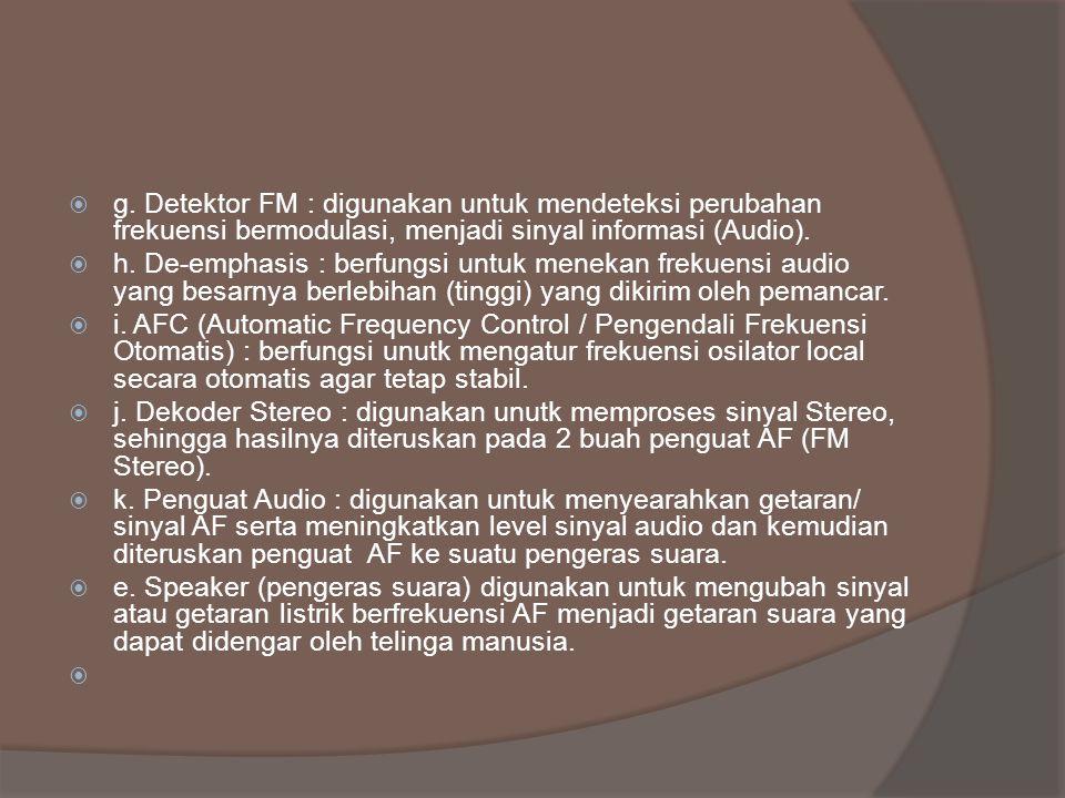 g. Detektor FM : digunakan untuk mendeteksi perubahan frekuensi bermodulasi, menjadi sinyal informasi (Audio).