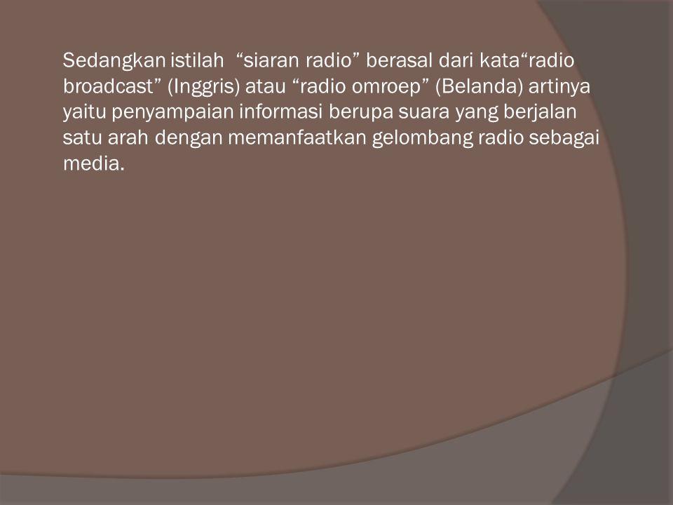 Sedangkan istilah siaran radio berasal dari kata radio broadcast (Inggris) atau radio omroep (Belanda) artinya yaitu penyampaian informasi berupa suara yang berjalan satu arah dengan memanfaatkan gelombang radio sebagai media.