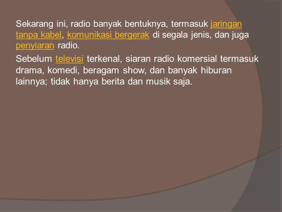 Sekarang ini, radio banyak bentuknya, termasuk jaringan tanpa kabel, komunikasi bergerak di segala jenis, dan juga penyiaran radio.