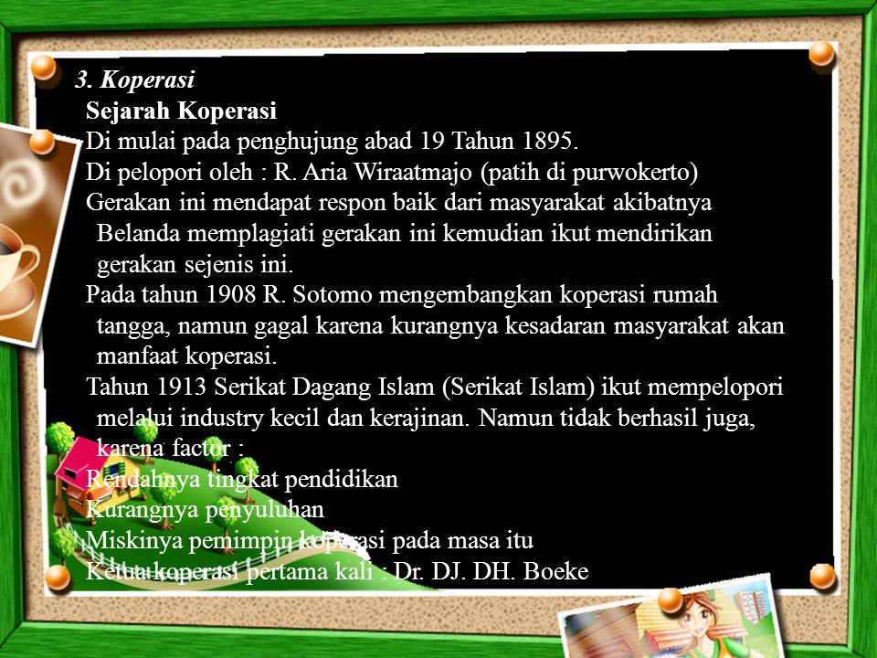 3. Koperasi Sejarah Koperasi. Di mulai pada penghujung abad 19 Tahun 1895. Di pelopori oleh : R. Aria Wiraatmajo (patih di purwokerto)