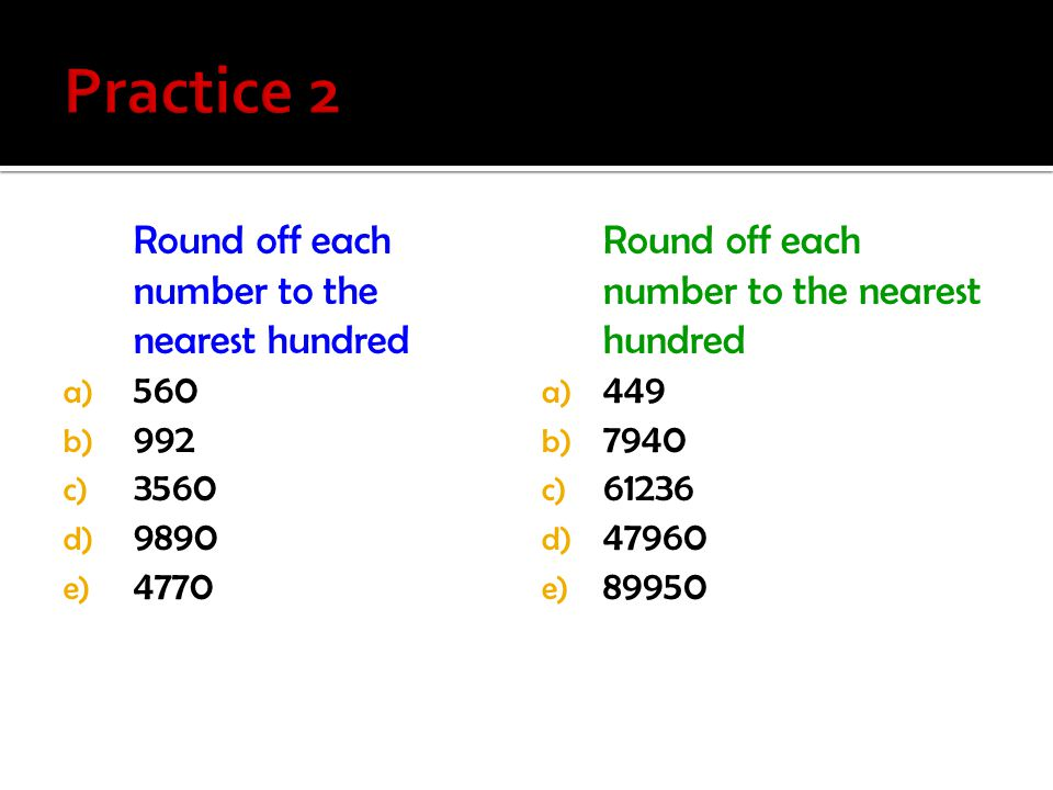 Practice 2 Round off each number to the nearest hundred 560 992 3560