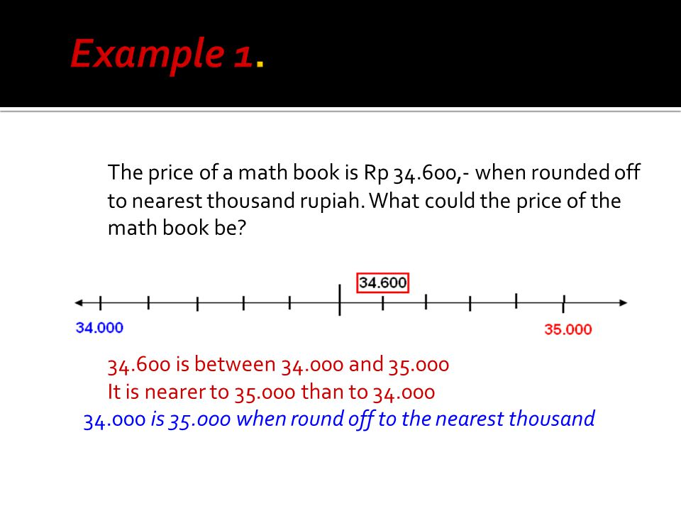 Example 1. The price of a math book is Rp 34.600,- when rounded off to nearest thousand rupiah. What could the price of the math book be
