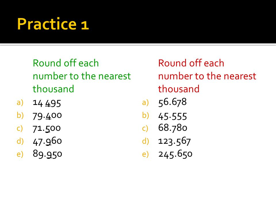 Practice 1 Round off each number to the nearest thousand 14 495 79.400