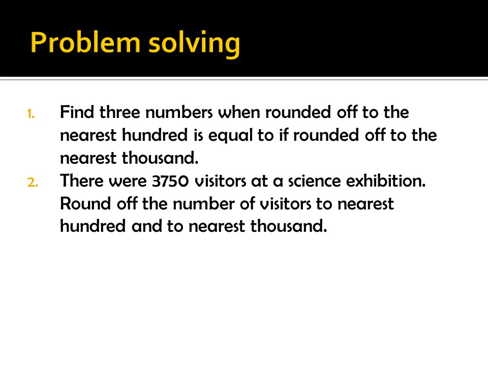 Problem solving Find three numbers when rounded off to the nearest hundred is equal to if rounded off to the nearest thousand.