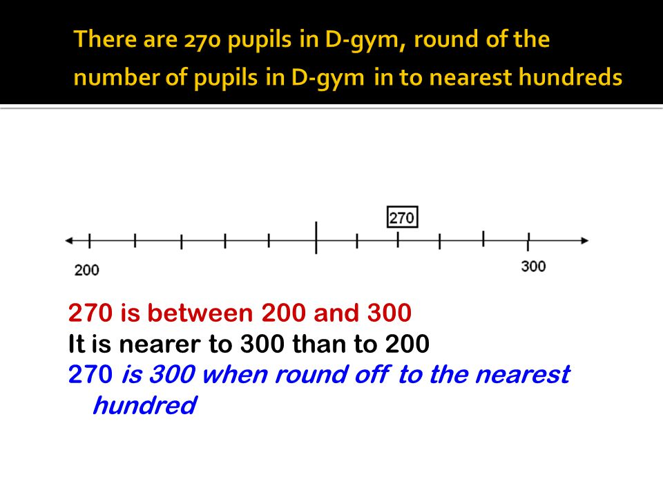 There are 270 pupils in D-gym, round of the number of pupils in D-gym in to nearest hundreds