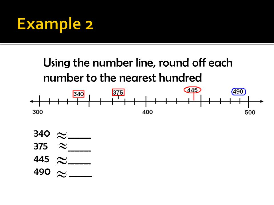Example 2 Using the number line, round off each number to the nearest hundred. 340 _____. 375 _____.